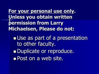 Use as part of a presentation to other faculty. Duplicate or reproduce. Post on a web site.