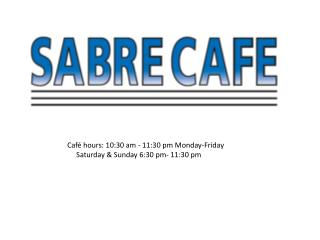 Café hours: 10:30 am - 11:30 pm Monday-Friday      Saturday & Sunday 6:30 pm- 11:30 pm