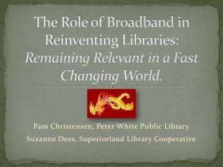 The Role of Broadband in Reinventing Libraries:   Remaining Relevant in a Fast Changing World.
