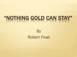 """Nothing Gold Can Stay"""