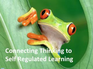 Connecting Thinking to Self Regulated Learning