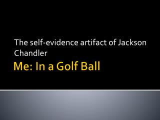 Me: In a Golf Ball