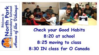 Check your Good Habits 8:20 at school 8:25 moving to class 8:30 IN class for O Canada