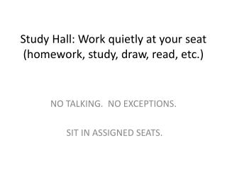 Study Hall: Work quietly at your seat  (homework, study, draw, read, etc.)