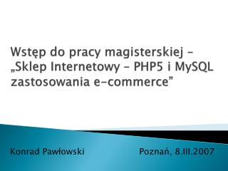 """Wstęp do pracy  magisterskiej –  """"Sklep  I nternetowy  –  PHP5  i  MySQL zastosowania e-commerce"""""""
