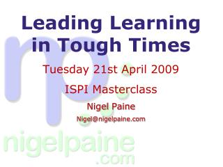 Leading  Learning in Tough Times  Tuesday  21st  April 2009 ISPI  Masterclass Nigel  Paine