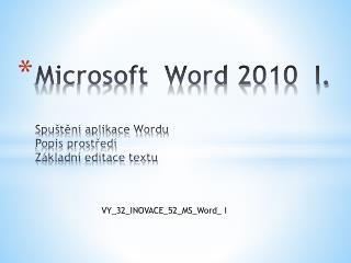 Microsoft  Word 2010  I. Spuštění aplikace Wordu Popis prostředí Základní editace textu
