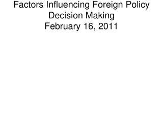 Factors Influencing Foreign Policy Decision  Making February 16, 2011