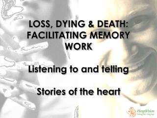 LOSS, DYING & DEATH: FACILITATING MEMORY WORK Listening to and telling Stories of the heart