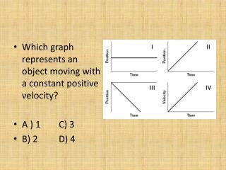 Which graph represents an object moving with a constant positive velocity? A ) 1	C) 3 B) 2	D) 4