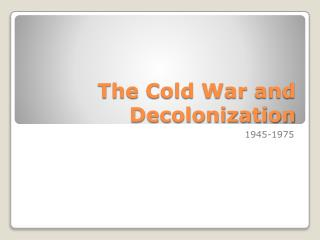 The Cold War and  Decolonization