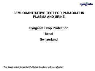 SEMI-QUANTITATIVE TEST FOR PARAQUAT IN PLASMA AND URINE  Syngenta Crop Protection  Basel  Switzerland
