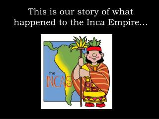 This is our story of what  happened  to the Inca Empire…
