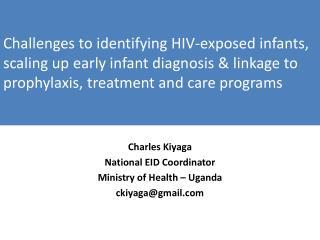 Charles Kiyaga National EID Coordinator  Ministry of Health – Uganda ckiyaga@gmail.com