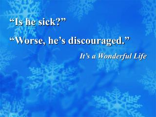 """Is he sick?"" ""Worse, he's discouraged."" It's a Wonderful Life"