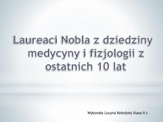Laureaci Nobla z dziedziny  medycyny  i fizjologii z ostatnich 10 lat