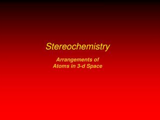 Stereochemistry Arrangements of  Atoms in 3-d Space