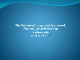 The Enhanced Integrated Framework  Regional  AsianWorkshop Kathmandu 21-23 June  2010