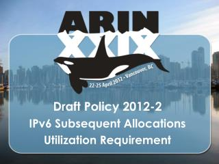 Draft Policy  2012-2 IPv6 Subsequent Allocations Utilization Requirement