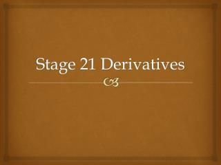 Stage 21 Derivatives