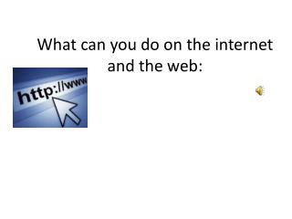 What can you do on the internet and the web: