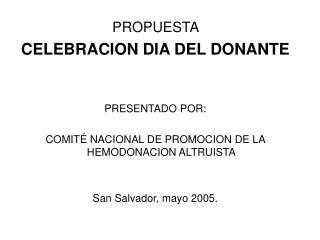 PROPUESTA   CELEBRACION DIA DEL DONANTE   PRESENTADO POR:  COMIT  NACIONAL DE PROMOCION DE LA HEMODONACION ALTRUISTA   S