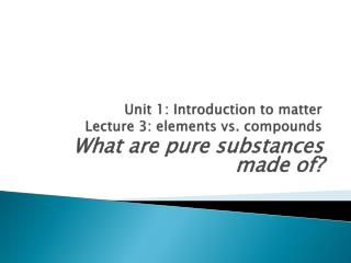 Unit 1: Introduction to matter Lecture  3: elements vs. compounds