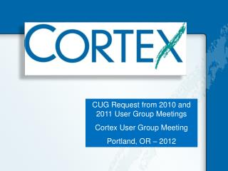 CUG Request from 2010 and 2011 User Group Meetings Cortex User Group Meeting Portland, OR – 2012