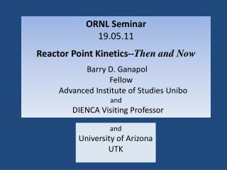 ORNL Seminar 19.05.11 Reactor Point Kinetics-- Then and Now Barry D.  Ganapol  Fellow