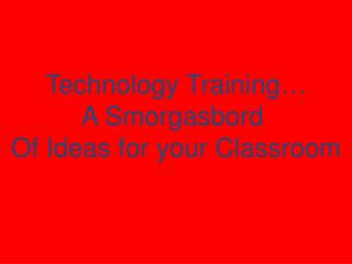 Technology Training… A Smorgasbord  Of Ideas for your Classroom
