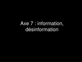 Axe 7 : information, d�sinformation