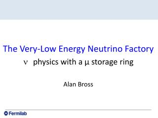 The Very-Low Energy Neutrino Factory physics  with a μ storage  ring Alan Bross