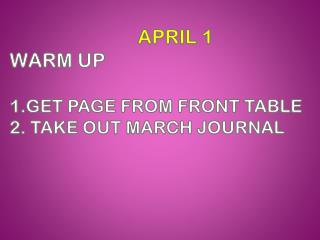 APRIL  1 WARM UP  1 . Get  page from front  table 2.  take out march journal