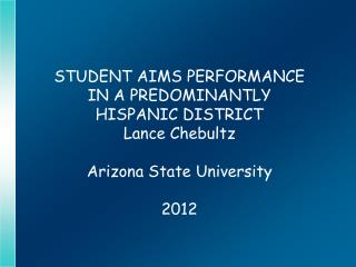 STUDENT AIMS PERFORMANCE  IN A PREDOMINANTLY  HISPANIC DISTRICT Lance Chebultz