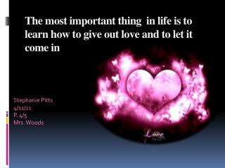 The most important thing  in life is to learn how to give out love and to let it come in
