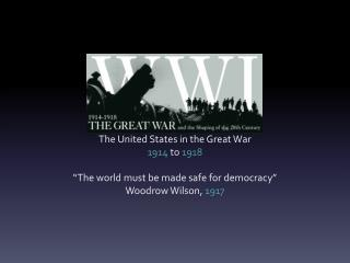 "The United States in the Great War 1914  to  1918 ""The world must be made safe for democracy"""