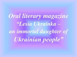 "Oral literary magazine "" Lesia Ukrainka  –  an immortal daughter of  Ukrainian people"""