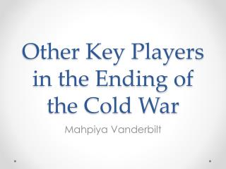 Other Key Players in the Ending of the Cold War