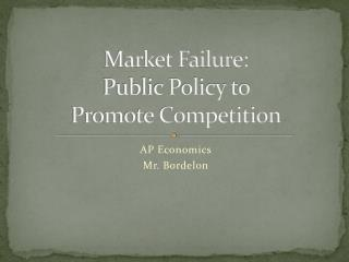 Market Failure: Public Policy to  Promote Competition