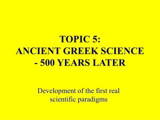 TOPIC 5: ANCIENT GREEK SCIENCE  - 500 YEARS LATER