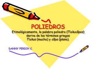 POLIEDROS Etimol gicamente, la palabra poliedro oedos deriva de los t rminos griegos os mucho y eda plano.