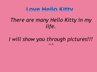 There are many Hello Kitty in my life. I will show you through pictures!!! ^^