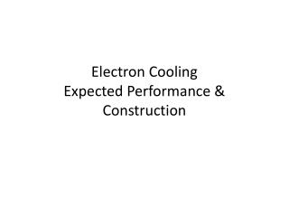 Electron  Cooling Expected  Performance & Construction