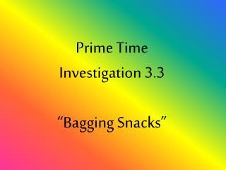 Prime Time Investigation 3.3 �Bagging Snacks�