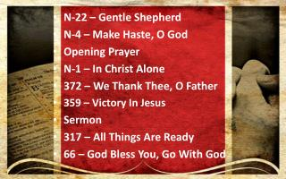 N-22 – Gentle Shepherd N-4 – Make Haste, O God Opening Prayer N-1 – In Christ Alone