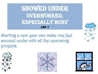 Snowed under  overworked,  especially  busy Jan. 7