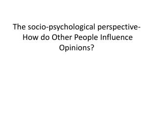 The socio-psychological perspective-  How do Other People Influence Opinions?