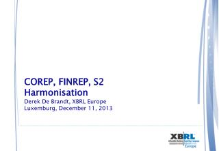 COREP, FINREP, S2 Harmonisation Derek De Brandt, XBRL Europe Luxemburg, December 11, 2013