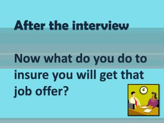 After the interview Now what do you do to insure you will get that job offer?