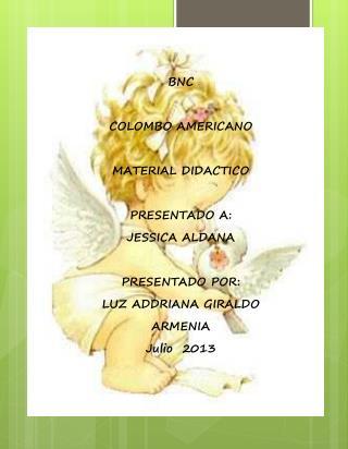 BNC COLOMBO AMERICANO MATERIAL DIDACTICO PRESENTADO A: JESSICA  ALDANA PRESENTADO POR: